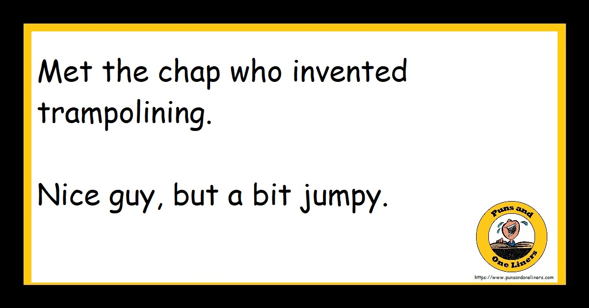 Met the chap who invented trampolining. Nice guy, but a bit jumpy.