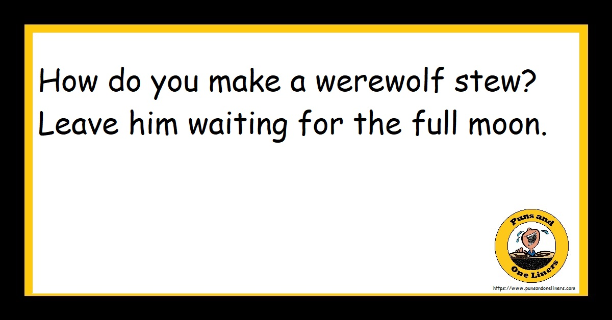How do you make a werewolf stew? Leave him waiting for the full moon.