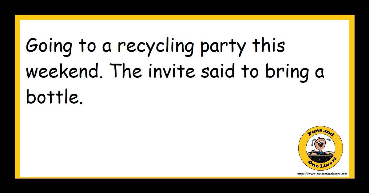 Going to a recycling party this weekend. The invite said to bring a bottle.