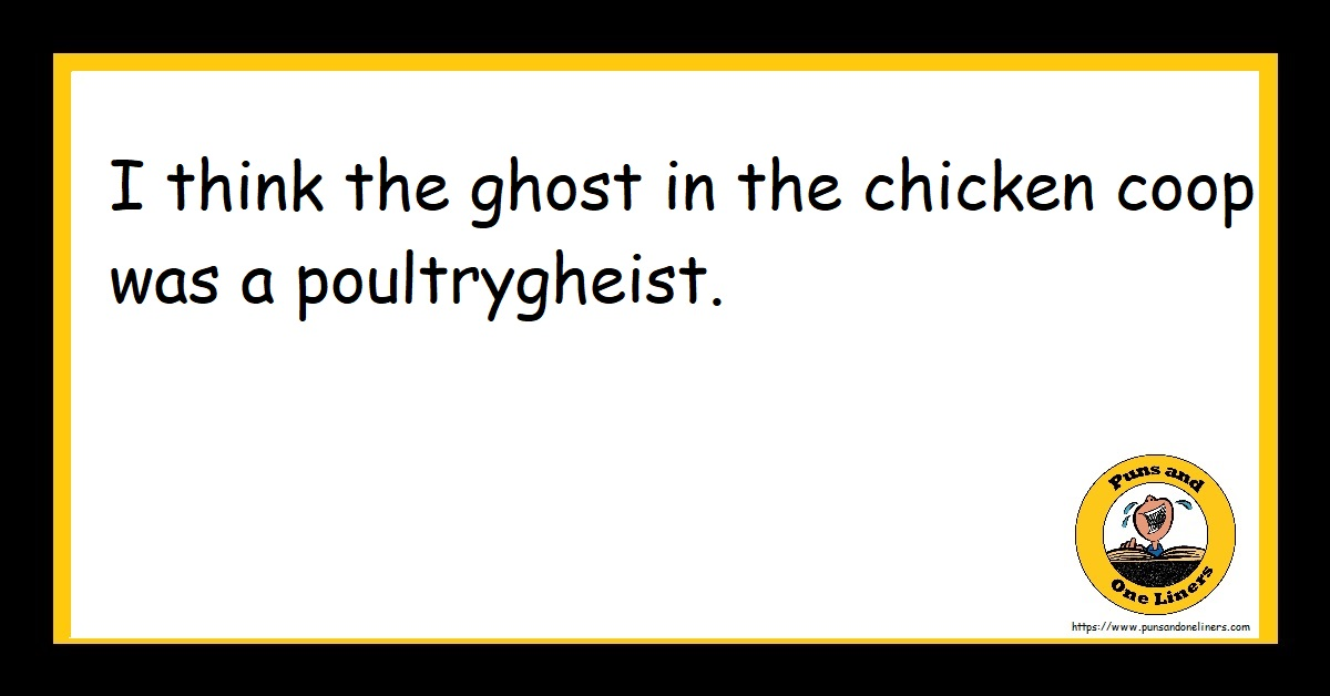 I think the ghost in the chicken coop was a poultrygheist.