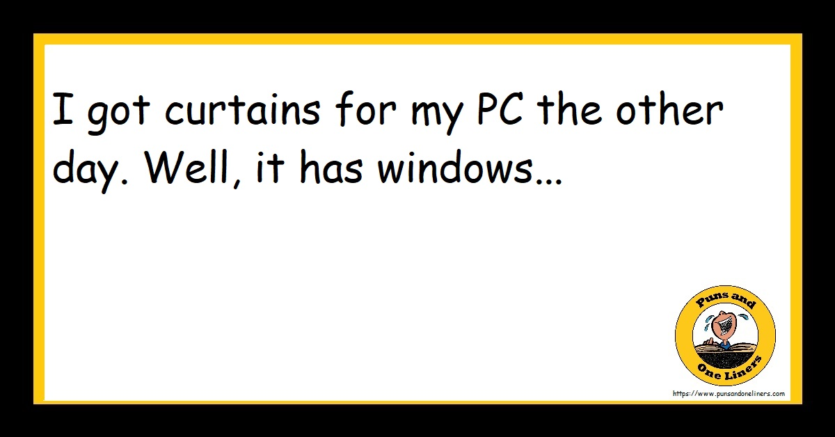 I got curtains for my PC the other day. Well, it has windows...