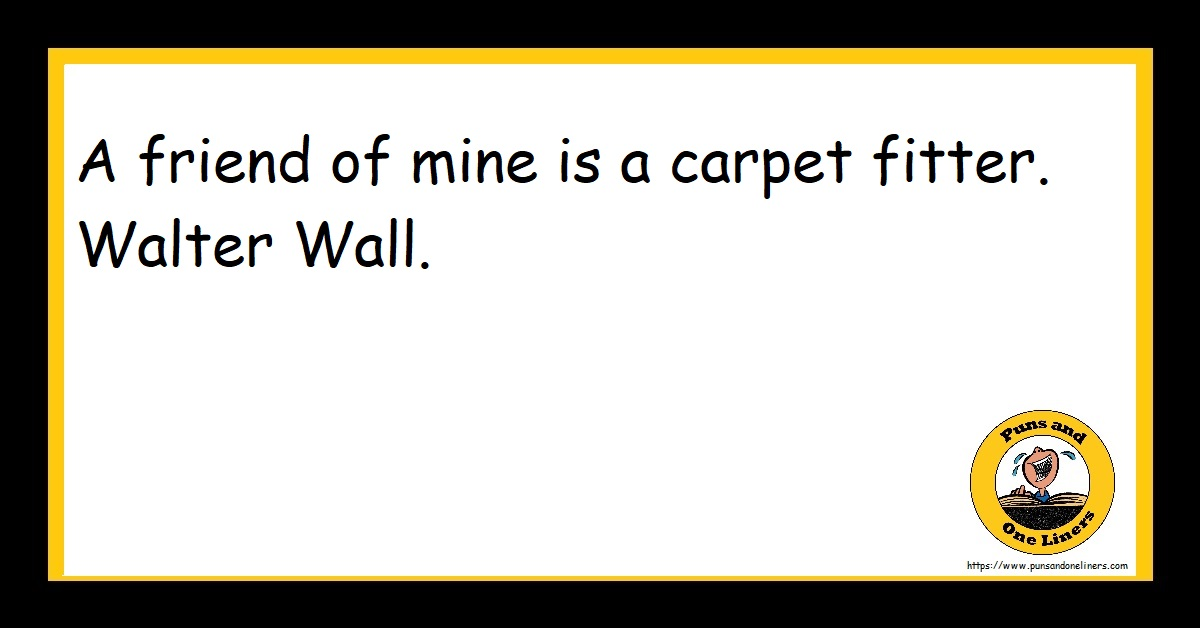 A friend of mine is a carpet fitter. Walter Wall.