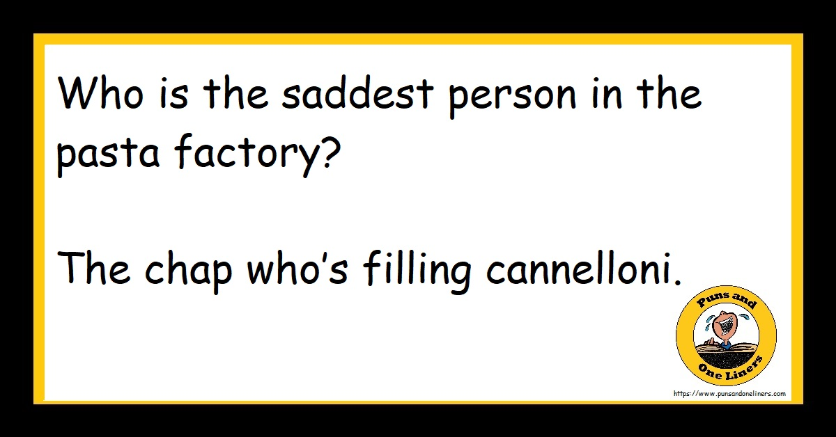 Who is the saddest person in the pasta factory? The chap who's filling cannelloni.