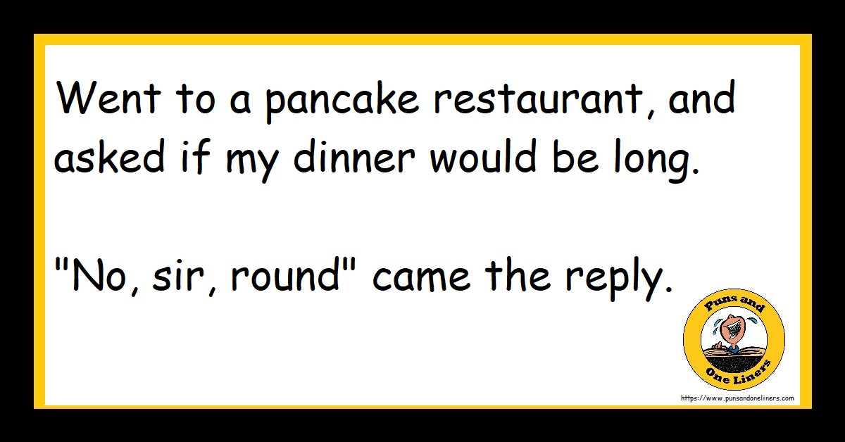 """Went to a pancake restaurant, and asked if my dinner would be long. """"No, sir, round"""" came the reply."""