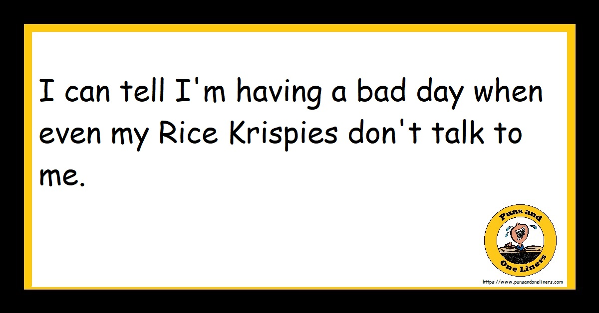I can tell I'm having a bad day when even my Rice Krispies don't talk to me.