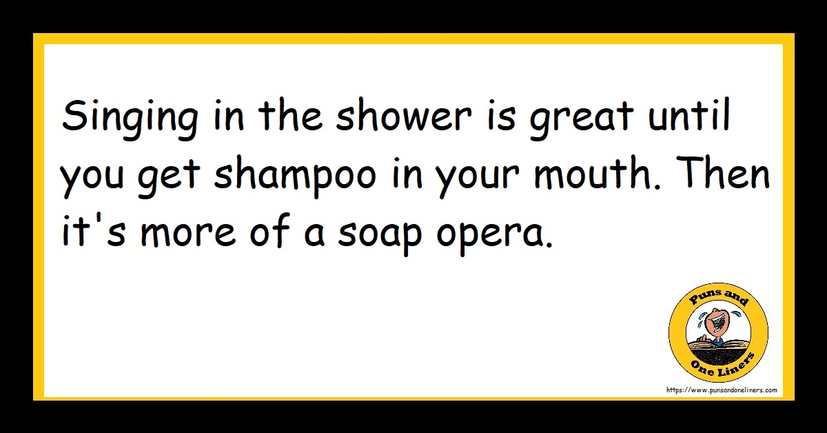 Singing in the shower is great until you get shampoo in your mouth. Then it's more of a soap opera.