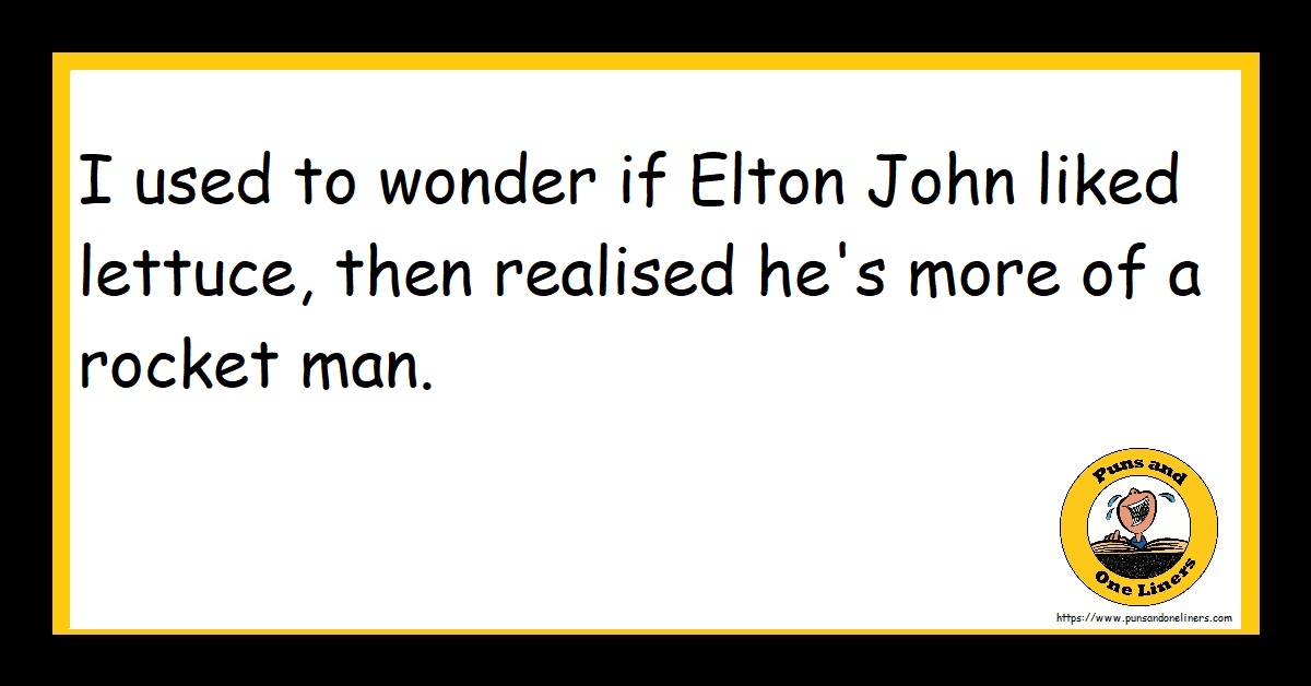 I used to wonder if Elton John liked lettuce, then realised he's more of a rocket man.