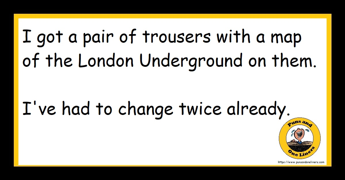 I got a pair of trousers with a map of the London Underground on them. I've had to change twice already.