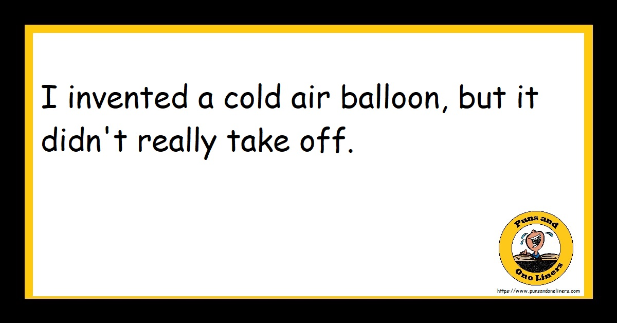 I invented a cold air balloon, but it didn't really take off.