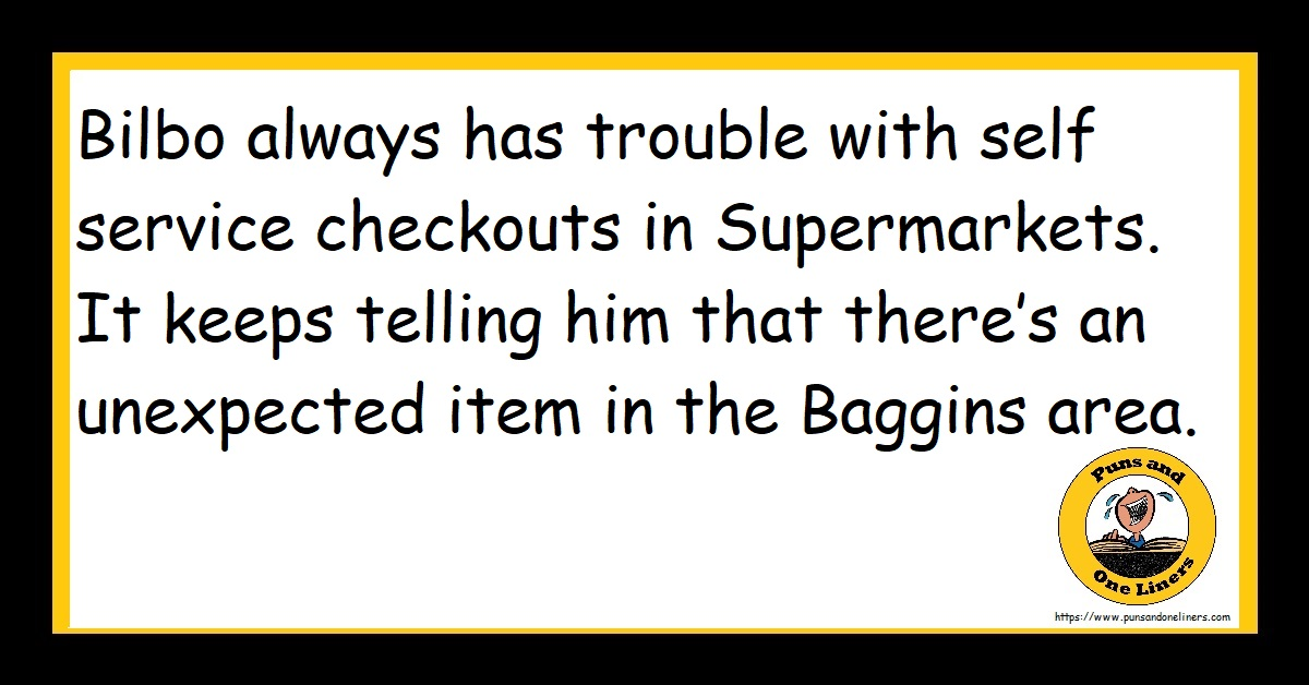 Bilbo always has trouble with self service checkouts in Supermarkets. It keeps telling him that there's an unexpected item in the Baggins area.