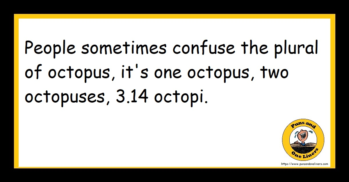 People sometimes confuse the plural of octopus, it's one octopus, two octopuses, 3.14 octopi.