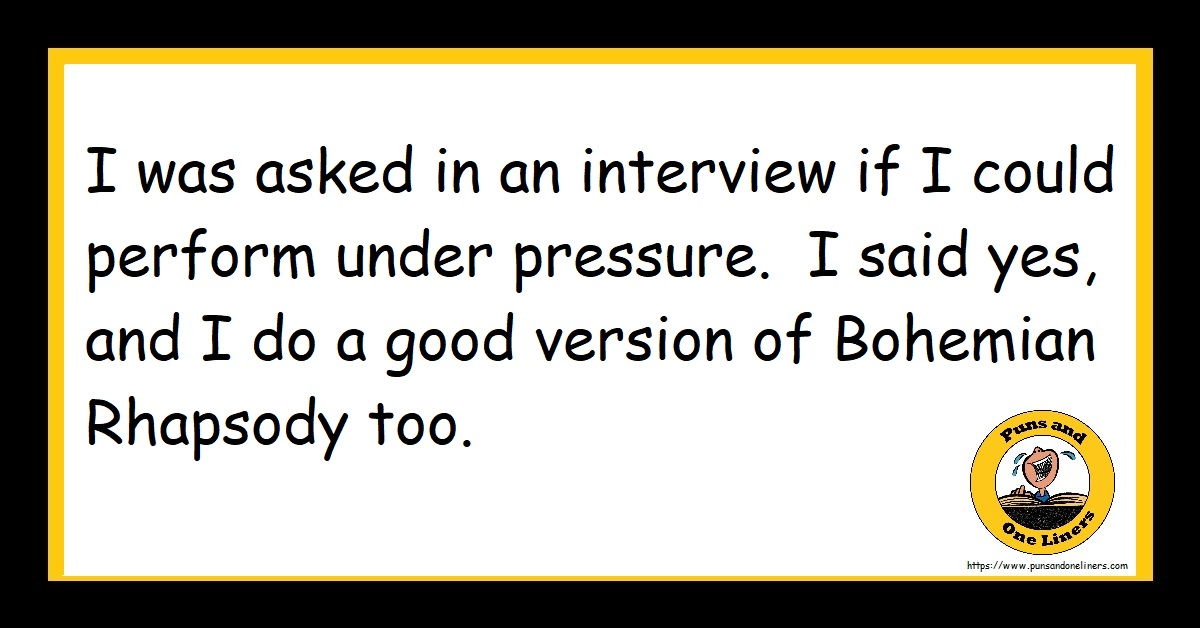 I was asked in an interview if I could perform under pressure. I said yes, and I do a good version of Bohemian Rhapsody too.