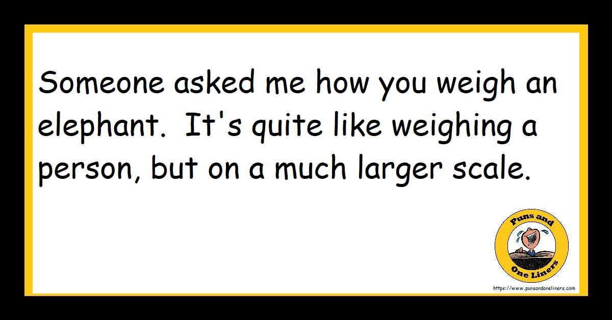 Someone asked me how you weigh an elephant. It's quite like weighing a person, but on a much larger scale.