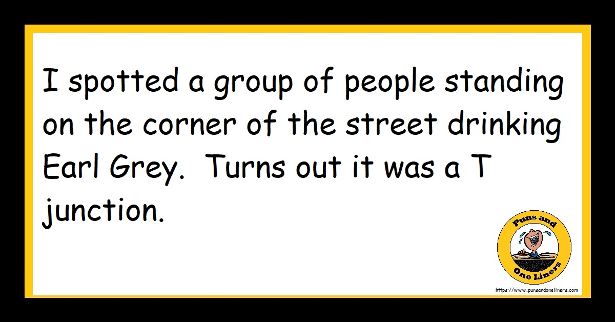 I spotted a group of people standing on the corner of the street drinking Earl Grey. Turns out it was a T junction.