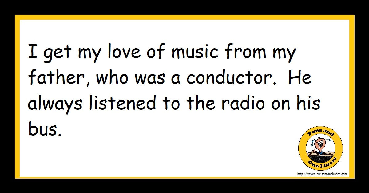 I get my love of music from my father, who was a conductor. He always listened to the radio on his bus.