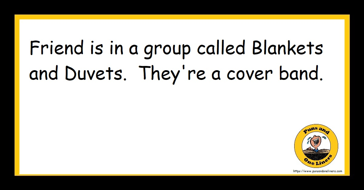 Friend is in a group called Blankets and Duvets. They're a cover band.