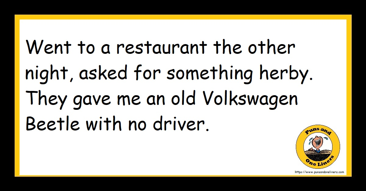 Went to a restaurant the other night, asked for something herby. They gave me an old Volkswagen Beetle with no driver.