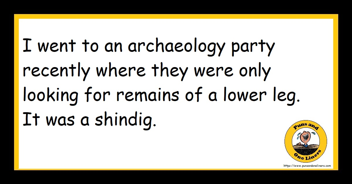 I went to an archaeology party recently where they were only looking for remains of a lower leg. It was a shindig.