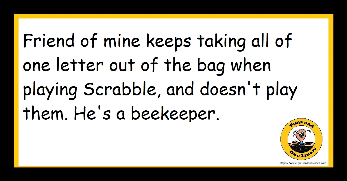Friend of mine keeps taking all of one letter out of the bag when playing Scrabble, and doesn't play them. He's a beekeeper.
