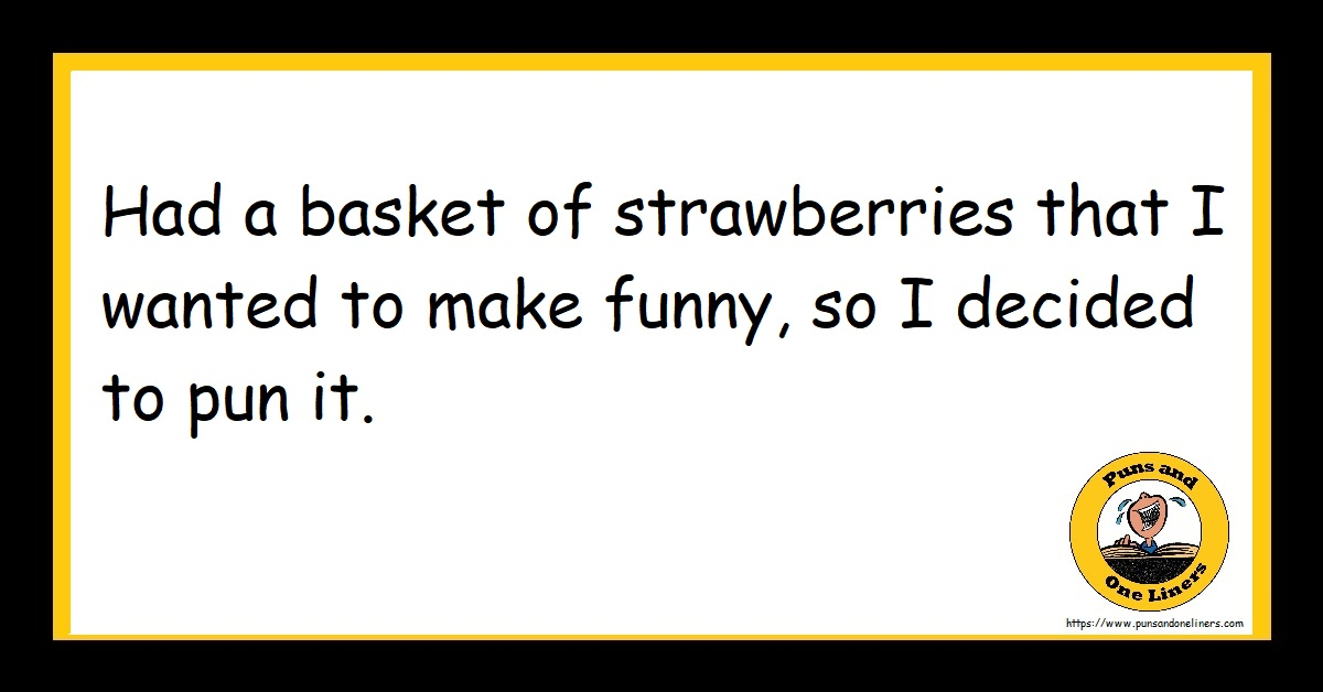 Had a basket of strawberries that I wanted to make funny so I decided to pun it