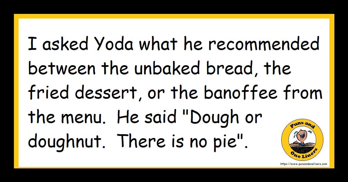 """I asked Yoda what he recommended between the unbaked bread, the fried dessert, or the banoffee from the menu. He said """"Dough or doughnut. There is no pie""""."""