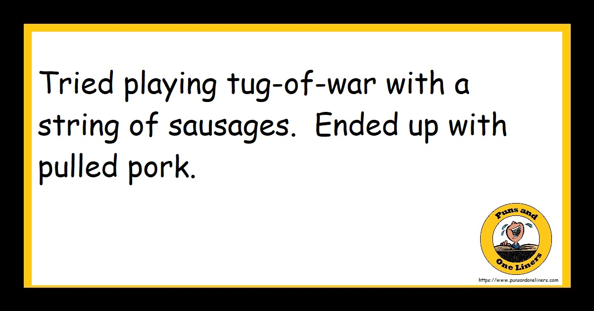 Tried playing tug-of-war with a string of sausages. Ended up with pulled pork.
