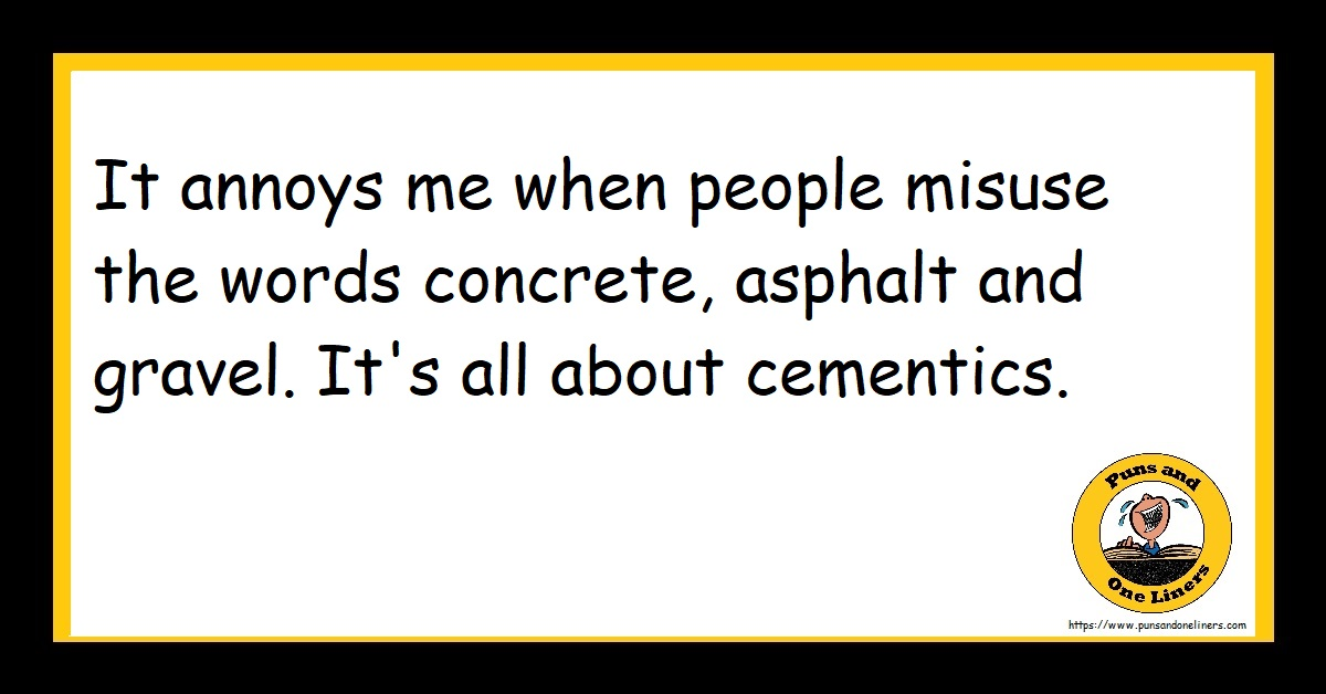 It annoys me when people misuse the words concrete, asphalt and gravel. It's all about cementics.