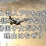 フワちゃん 英語ペラペラ 帰国子女 画像
