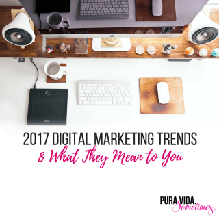 2017 Digital Marketing Trends and What They Mean to You on Pura Vida. Sometimes.