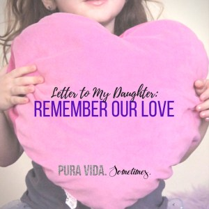 Letter to My Daughter- Remember Our Love - Pura Vida Sometimes