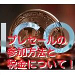 【仮想通貨】プレセールの参加方法と税金について!2018年最新!