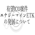 【仮想通貨】有望ICO案件エナジーマインETKの開発について