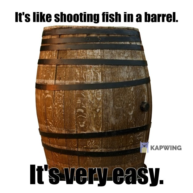 It's like shooting fish in a barrel.