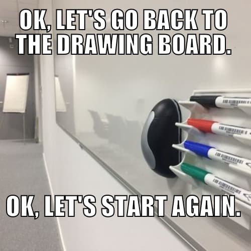 To go / get back to the drawing board = To start again
