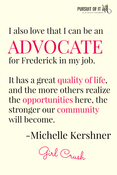 Girl Crush: Michelle Kershner - I also love that I can be an advocate for Frederick in my job. It has a great quality of life and the more others realize the opportunities here, the stronger our community will become.