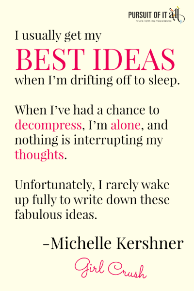 Girl Crush: Michelle Kershner - I usually get my best ideas when I'm drifting off to sleep. When I've had a chance to decompress, I'm alone, and nothing is interrupting my thoughts. Unfortunately, I rarely wake up fully to write down these fabulous ideas.