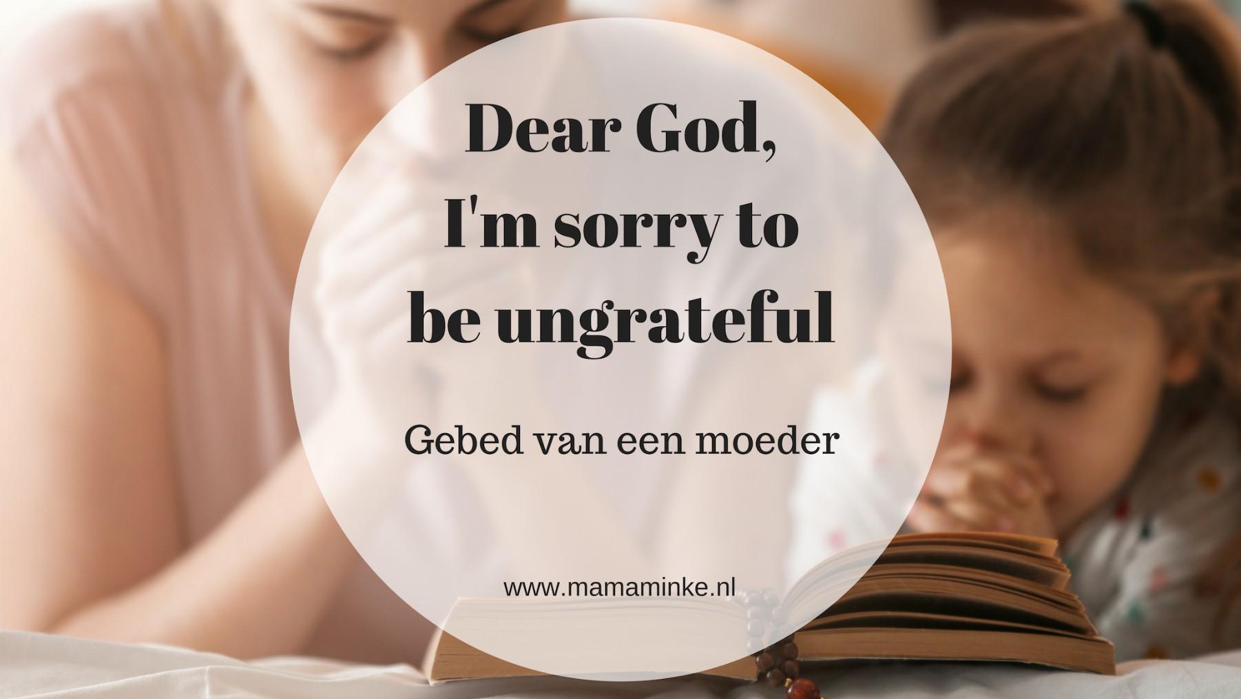 Dear God, I'm sorry to be ungratefull – gebed van een mama