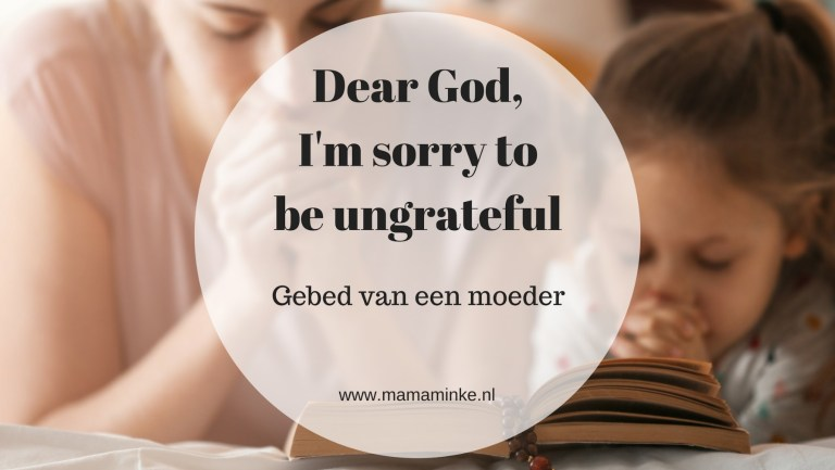 Dear God, I'm sorry to be ungratefull – gebed van een mama