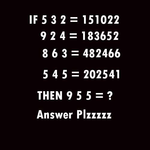 If  5 3 2 = 151022 9 2 4 = 183652 8 6 3 = 482466 5 4 5 = 202541 then 9 5 5 = ?