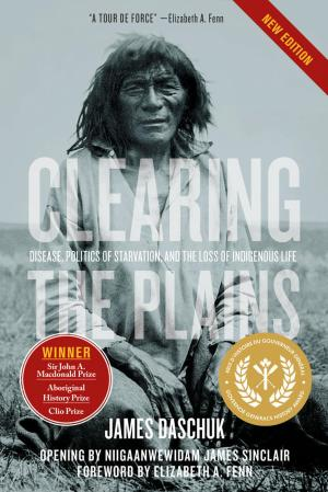 Clearing the Plains: Disease, Politics of Starvation and the Loss of Indigenous Life by James Daschuk