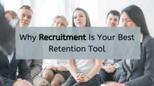 Why Recruitment Is Your Best Retention Tool