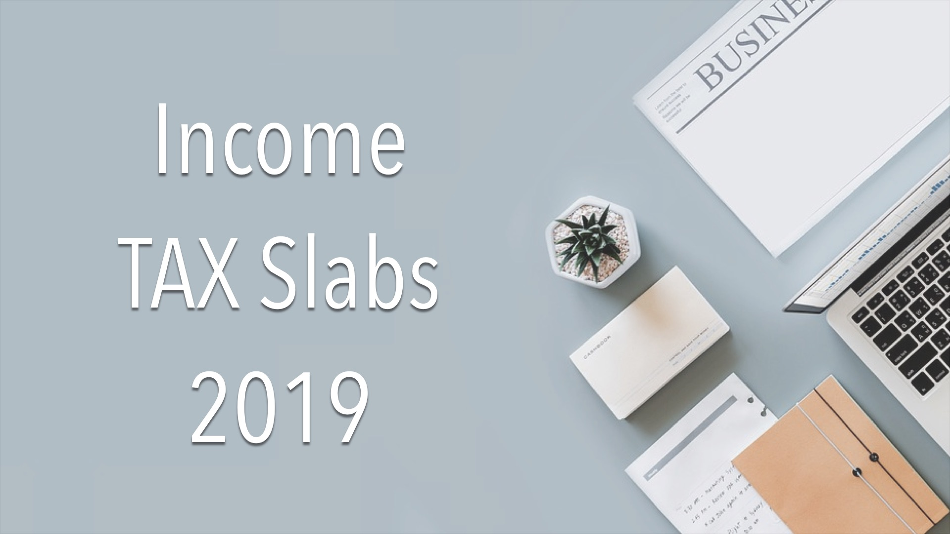 Latest Income Tax Slabs and Rates proposed for the Financial year 2019-20