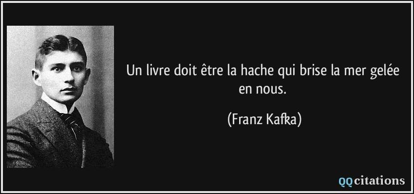 Un livre doit être la hache qui brise la mer gelée en nous. - Franz Kafka