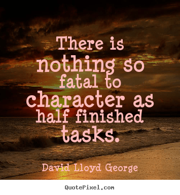There Is Nothing So Fatal To Character As Half Finished