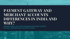 Payment Gateway and Merchant Accounts Differences in India and why?