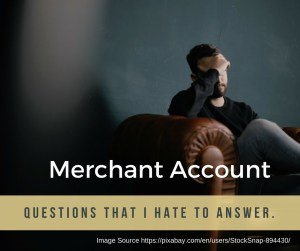 Merchant Account Questions That I Hate To Answer.
