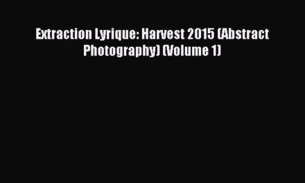 Download Extraction Lyrique: Harvest 2015 (Abstract Photography) (Volume 1) PDF Online