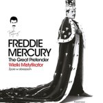Freddie Mercury. The Great Pretender. Wielki Mistyfikator. Życie w obrazach