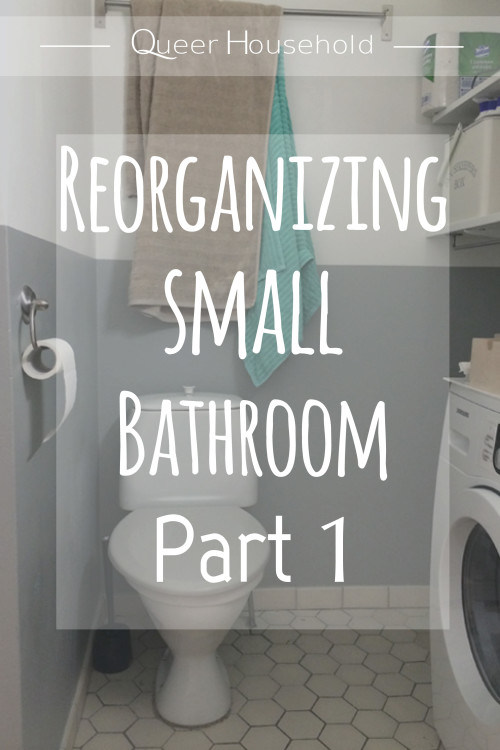 Reorganizing Small Bathroom - Queer Household
