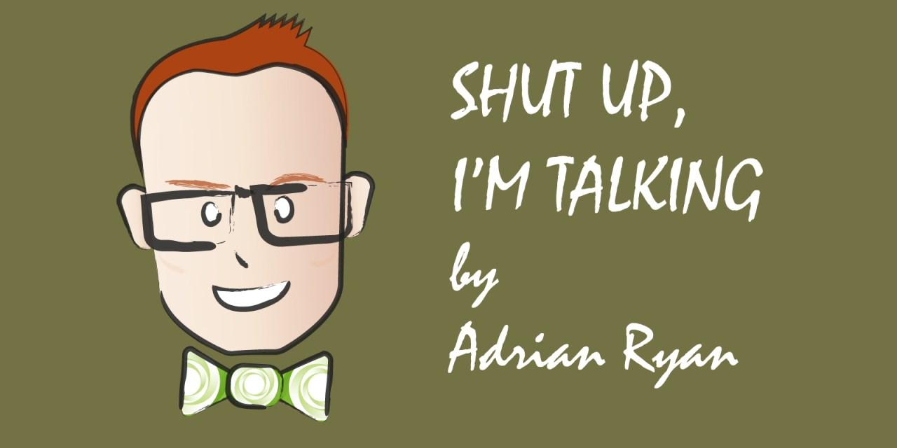 Shut Up, I'm Talking